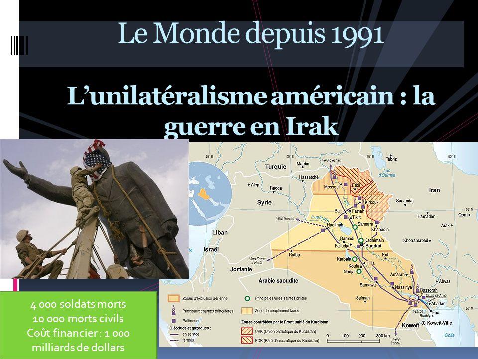 Le Monde depuis 1991 Lunilatéralisme américain : la guerre en Irak 4 000 soldats morts 10 000 morts civils Coût financier : 1 000 milliards de dollars