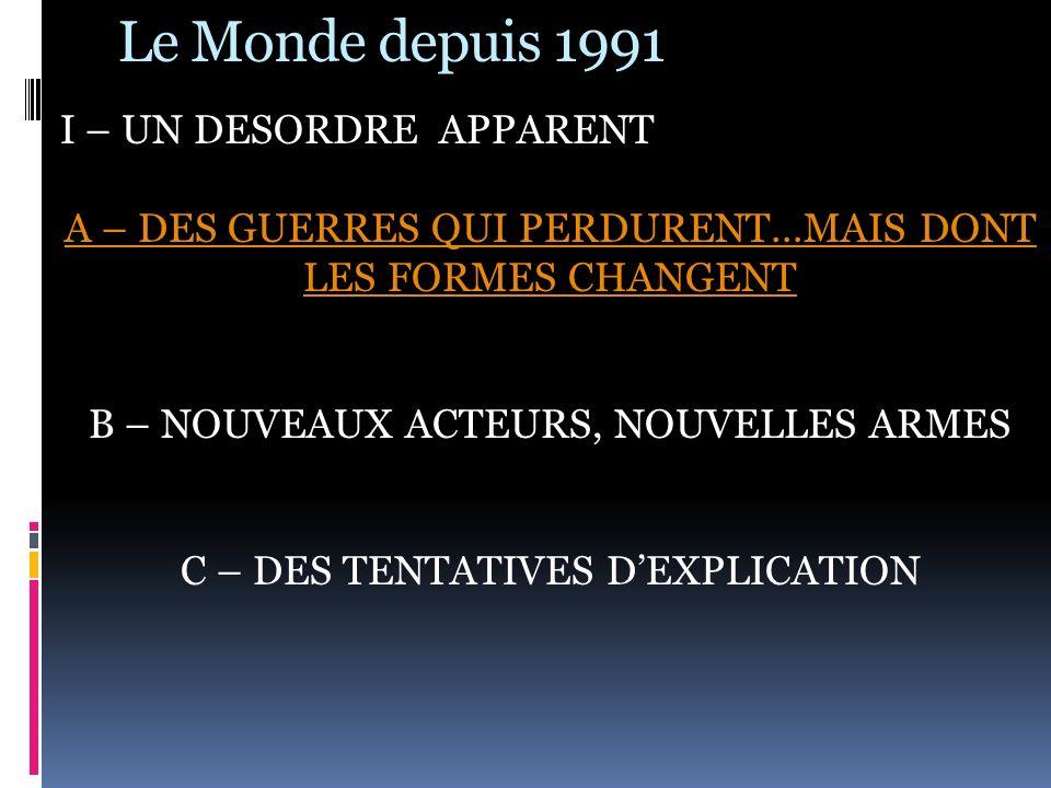 Le Monde depuis 1991 I – UN DESORDRE APPARENT A – DES GUERRES QUI PERDURENT…MAIS DONT LES FORMES CHANGENT B – NOUVEAUX ACTEURS, NOUVELLES ARMES C – DE