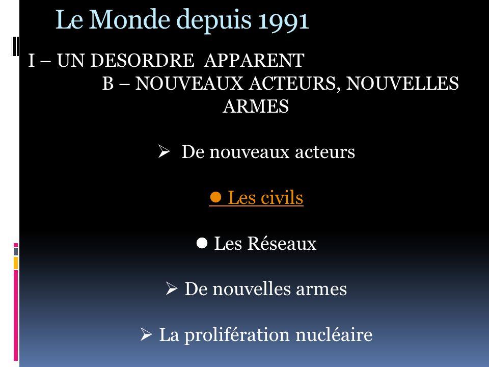 Le Monde depuis 1991 I – UN DESORDRE APPARENT B – NOUVEAUX ACTEURS, NOUVELLES ARMES De nouveaux acteurs Les civils Les Réseaux De nouvelles armes La p