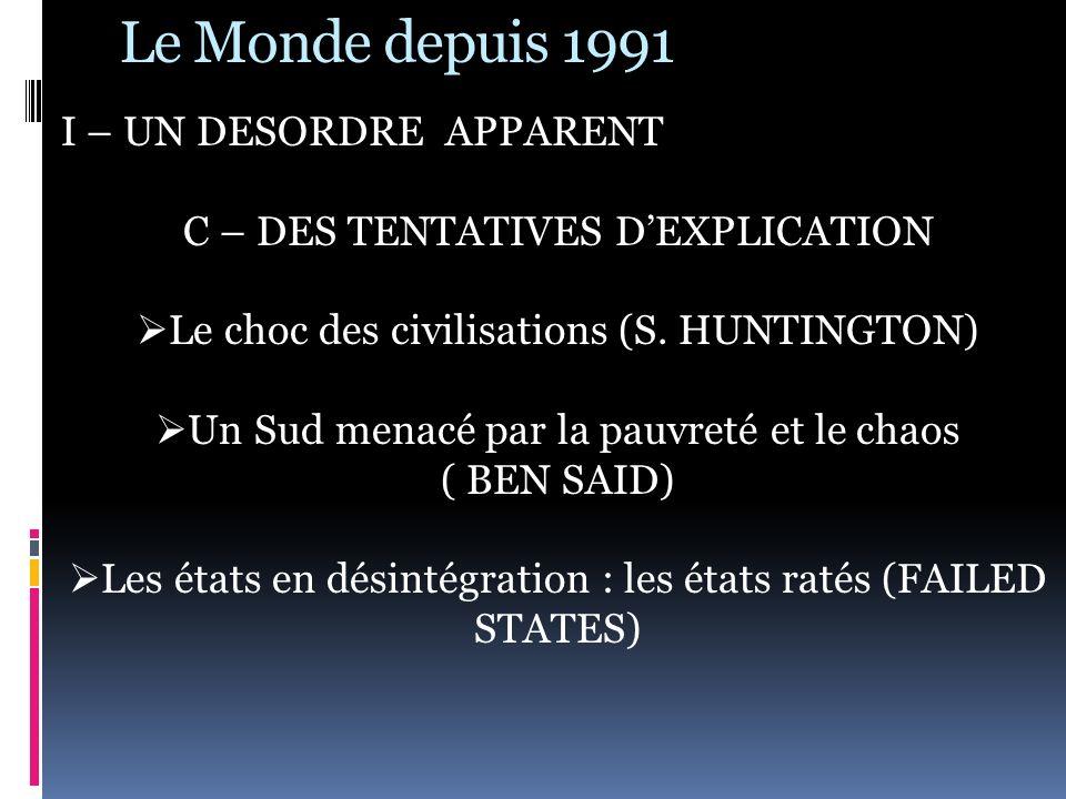 Le Monde depuis 1991 I – UN DESORDRE APPARENT C – DES TENTATIVES D EXPLICATION Le choc des civilisations (S. HUNTINGTON) Un Sud menacé par la pauvreté