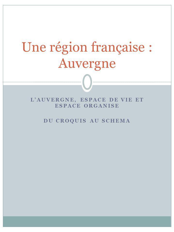 LAUVERGNE, ESPACE DE VIE ET ESPACE ORGANISE DU CROQUIS AU SCHEMA Une région française : Auvergne