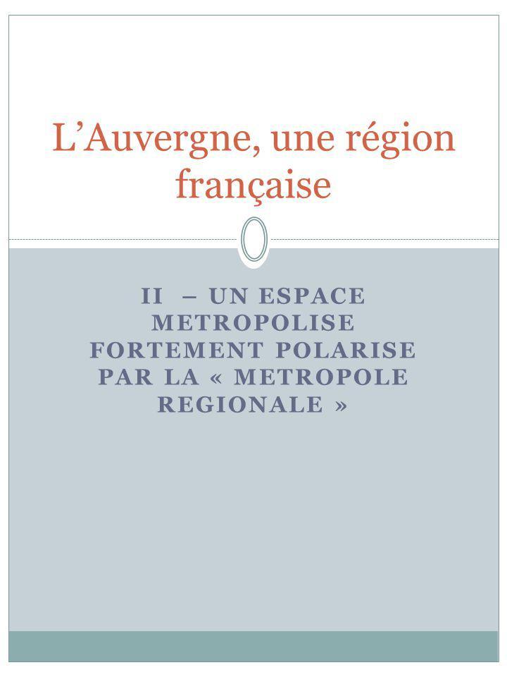 II – UN ESPACE METROPOLISE FORTEMENT POLARISE PAR LA « METROPOLE REGIONALE » LAuvergne, une région française