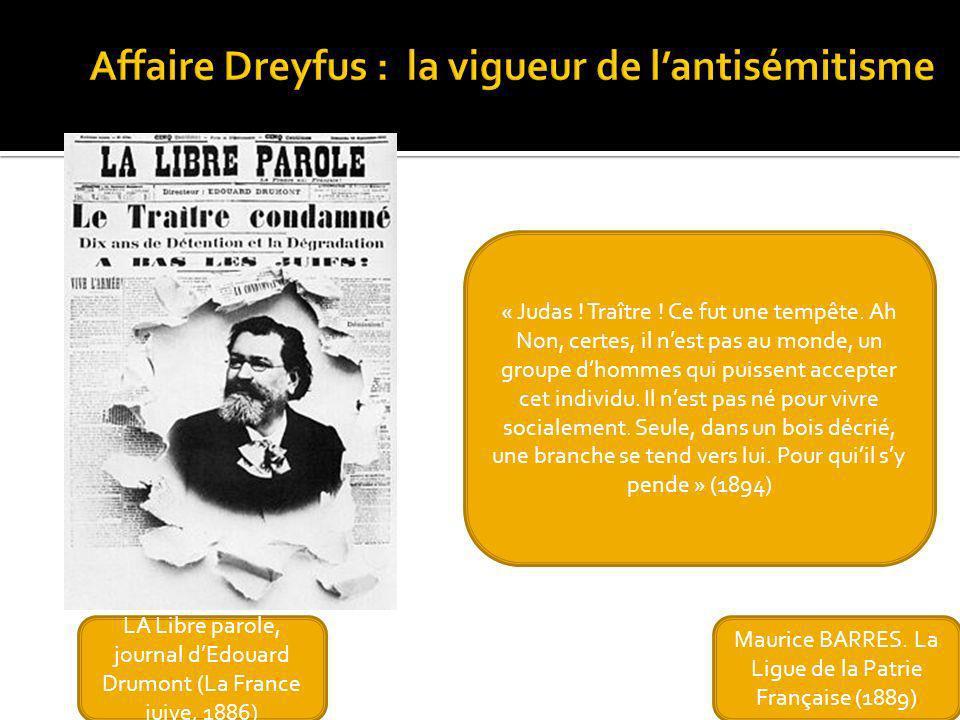 Maurice BARRES. La Ligue de la Patrie Française (1889) LA Libre parole, journal dEdouard Drumont (La France juive, 1886) « Judas ! Traître ! Ce fut un