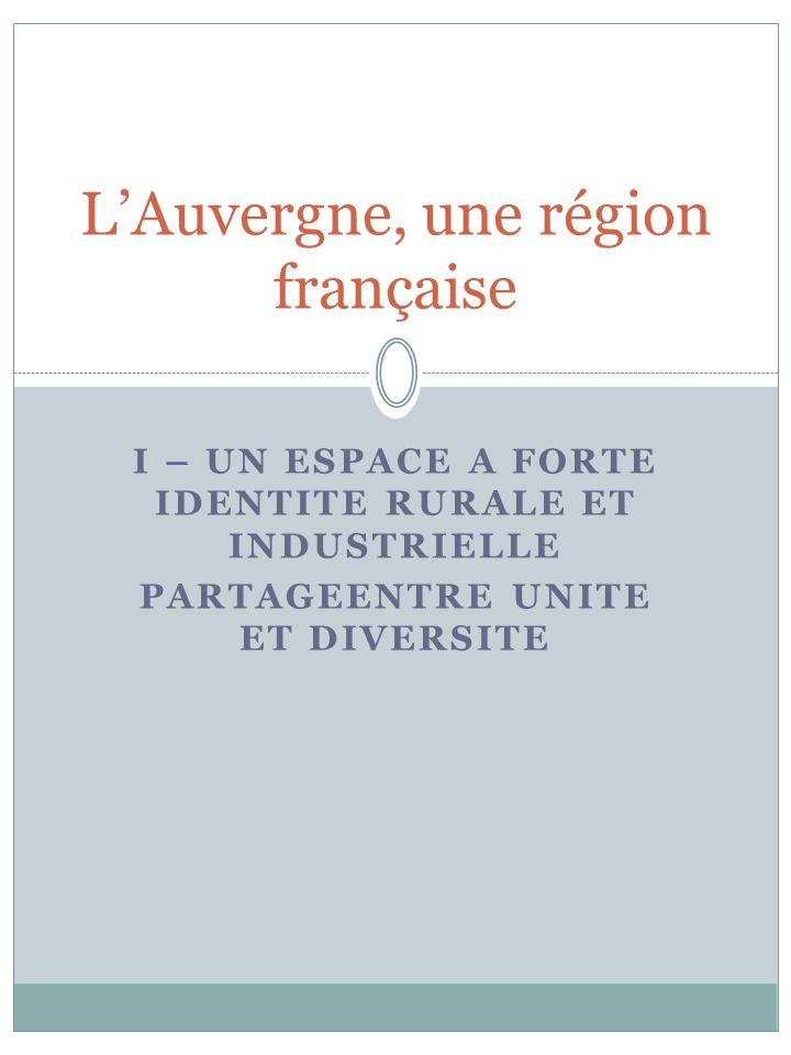 I – UN ESPACE A FORTE IDENTITE RURALE ET INDUSTRIELLE PARTAGEENTRE UNITE ET DIVERSITE LAuvergne, une région française