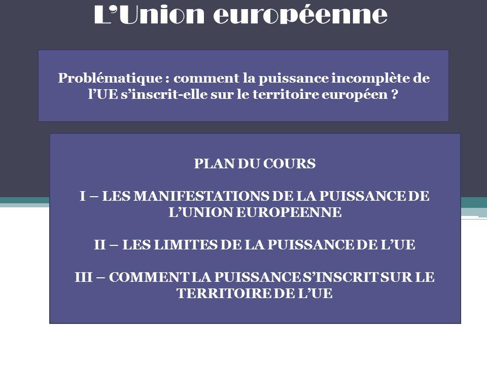 LUnion européenne Problématique : comment la puissance incomplète de lUE sinscrit-elle sur le territoire européen ? PLAN DU COURS I – LES MANIFESTATIO