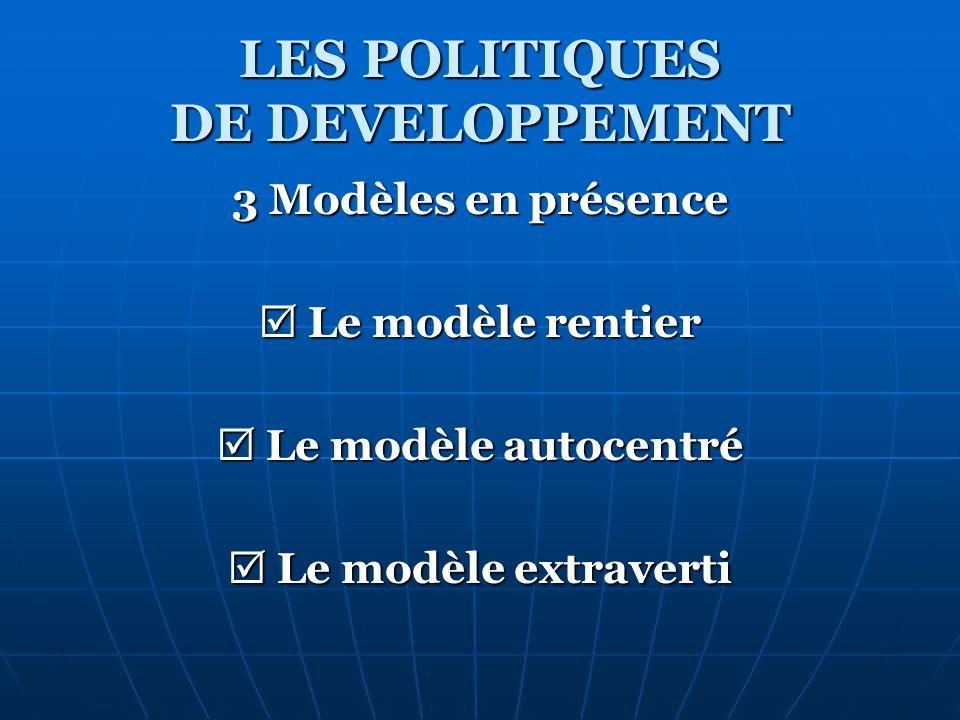 LES POLITIQUES DE DEVELOPPEMENT 3 Modèles en présence Le modèle rentier Le modèle autocentré Le modèle extraverti