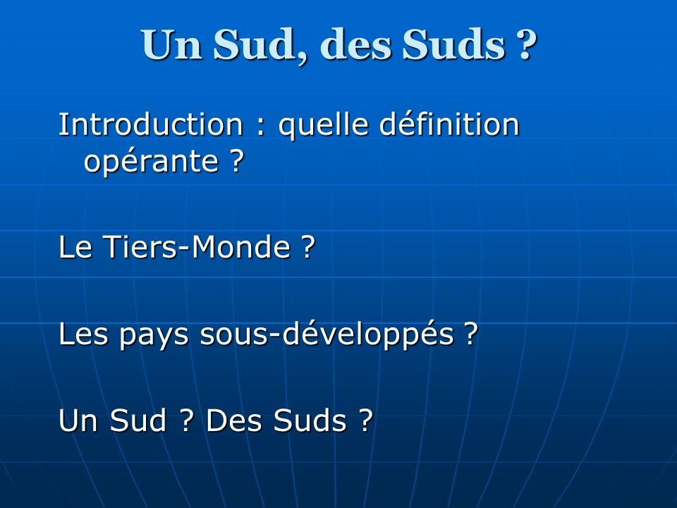 Un Sud, des Suds ? Introduction : quelle définition opérante ? Le Tiers-Monde ? Les pays sous-développés ? Un Sud ? Des Suds ?