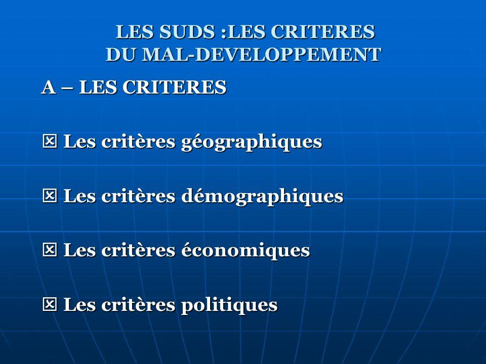 LES SUDS :LES CRITERES DU MAL-DEVELOPPEMENT A – LES CRITERES Les critères géographiques Les critères géographiques Les critères démographiques Les cri