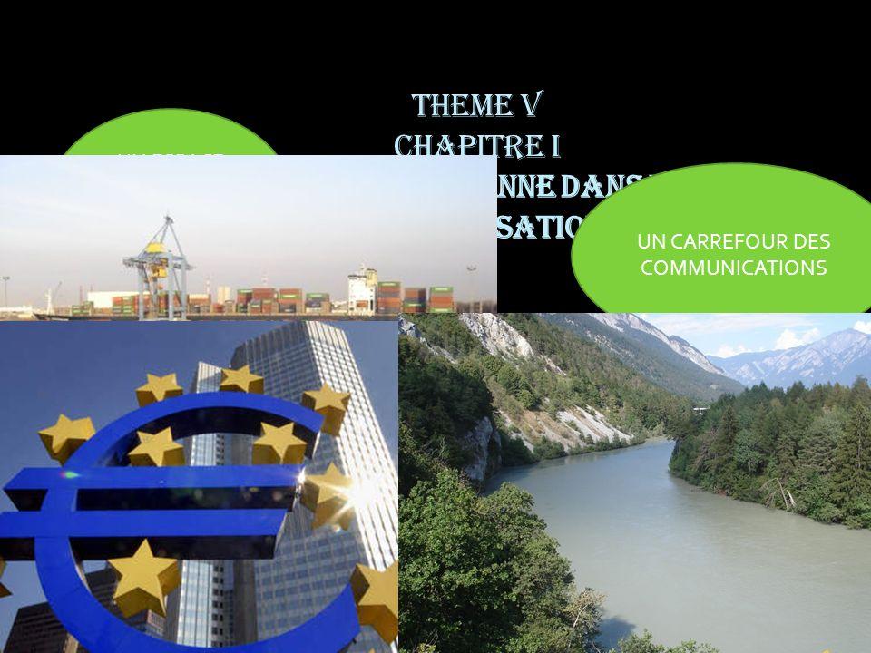 THEME V CHAPITRE I UNION EUROPEENNE DANS LA MONDIALISATION LEurope rhénane, UN ESPACE MARQUE PAR UN FLEUVE : LE RHIN UN CARREFOUR DES COMMUNICATIONS L