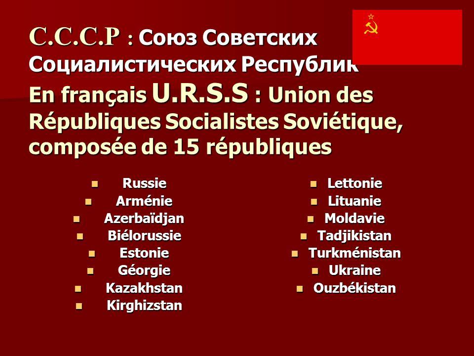C.C.C.P : Союз Советских Социалистических Республик En français U.R.S.S : Union des Républiques Socialistes Soviétique, composée de 15 républiques Rus