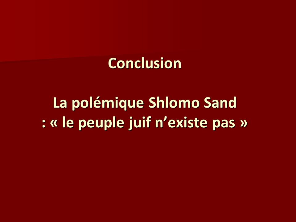 Conclusion La polémique Shlomo Sand : « le peuple juif nexiste pas »