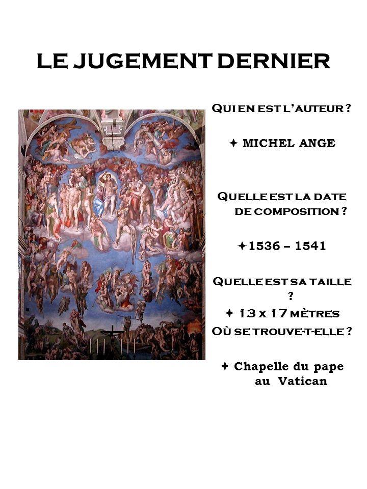 LE JUGEMENT DERNIER Qui en est lauteur ? MICHEL ANGE Quelle est la date de composition ? 1536 – 1541 Quelle est sa taille ? 13 x 17 mètres Où se trouv