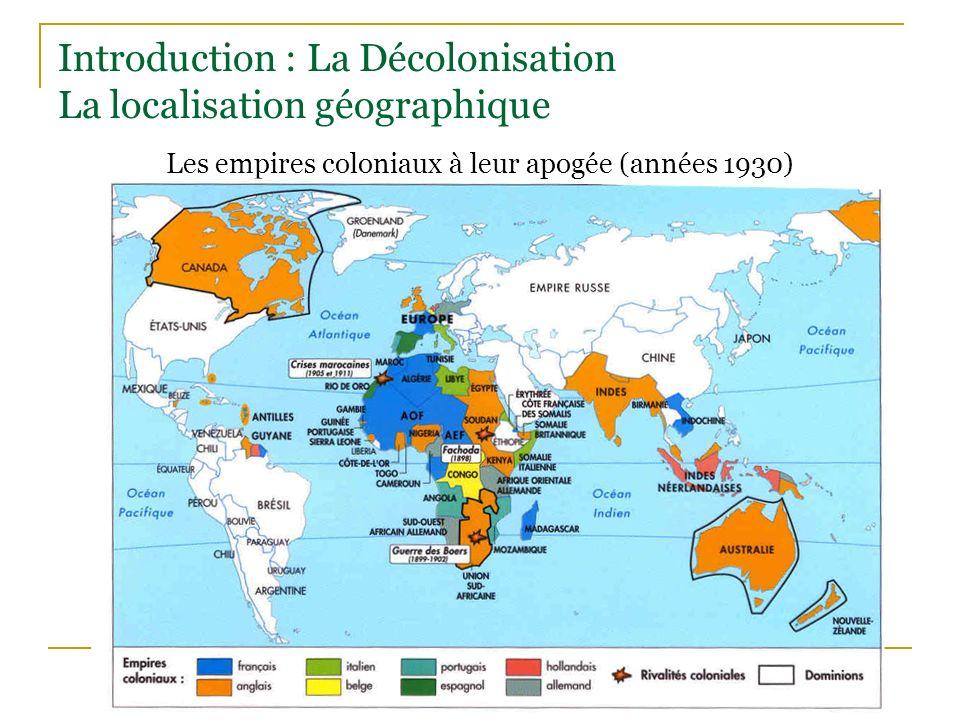 Introduction : La Décolonisation La localisation géographique Les empires coloniaux à leur apogée (années 1930)