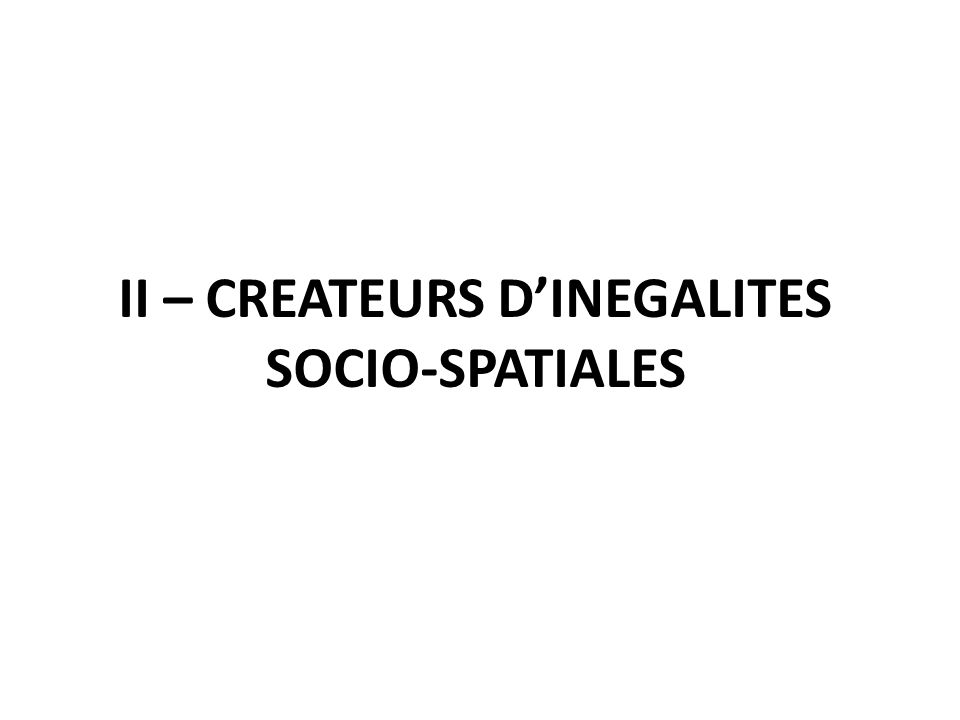 II – CREATEURS DINEGALITES SOCIO-SPATIALES