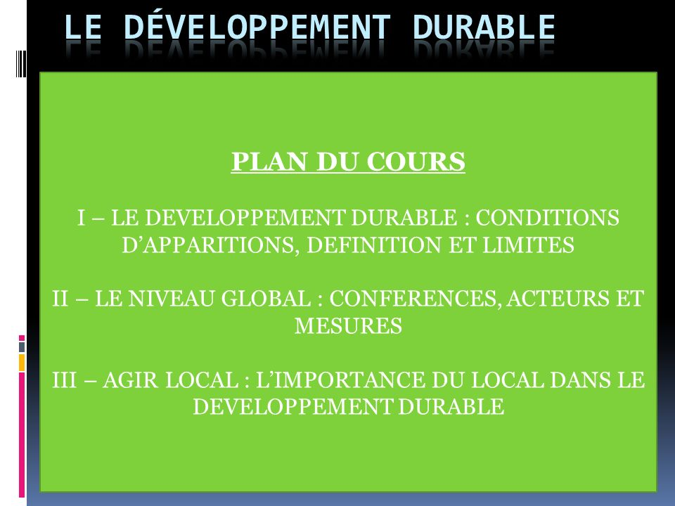 PLAN DU COURS I – LE DEVELOPPEMENT DURABLE : CONDITIONS DAPPARITIONS, DEFINITION ET LIMITES II – LE NIVEAU GLOBAL : CONFERENCES, ACTEURS ET MESURES II