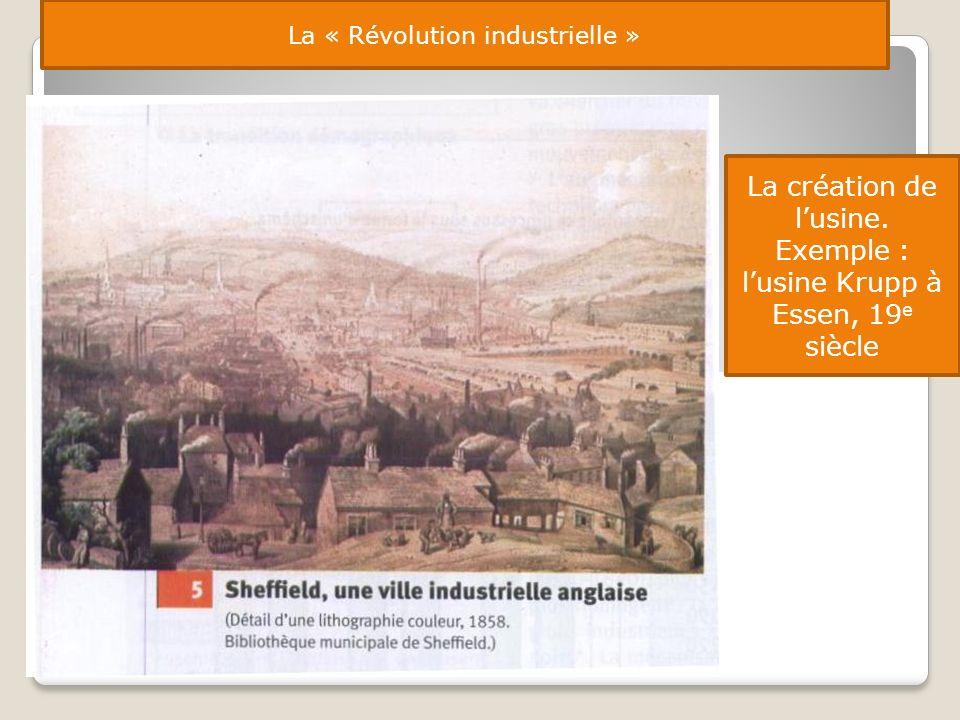 La « Révolution industrielle » La création de lusine. Exemple : lusine Krupp à Essen, 19 e siècle