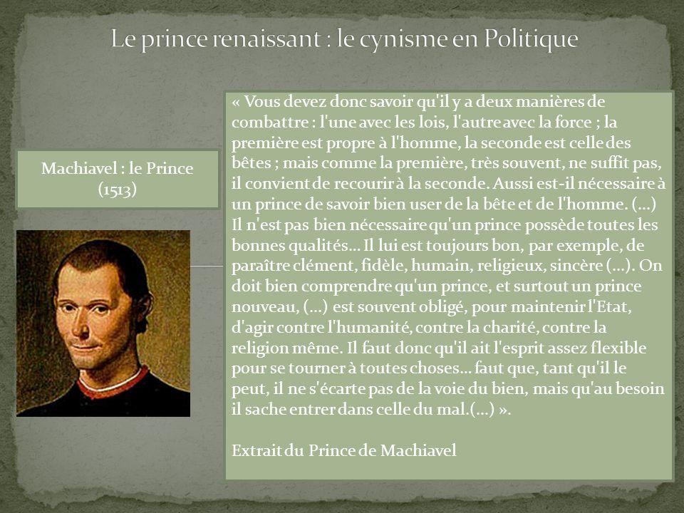 Machiavel : le Prince (1513) « Vous devez donc savoir qu il y a deux manières de combattre : l une avec les lois, l autre avec la force ; la première est propre à l homme, la seconde est celle des bêtes ; mais comme la première, très souvent, ne suffit pas, il convient de recourir à la seconde.