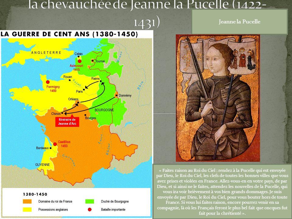 Jeanne la Pucelle « Faites raison au Roi du Ciel ; rendez à la Pucelle qui est envoyée par Dieu, le Roi du Ciel, les clefs de toutes les bonnes villes que vous avez prises et violées en France.