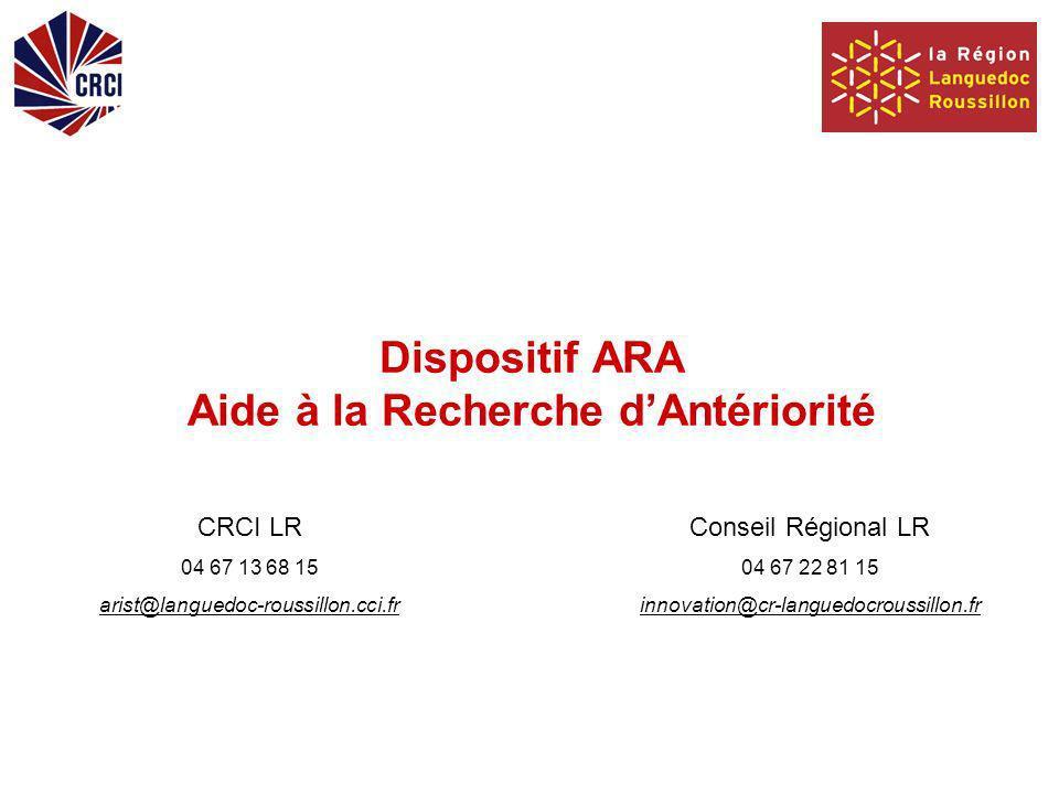 Dispositif ARA Aide à la Recherche dAntériorité CRCI LR 04 67 13 68 15 arist@languedoc-roussillon.cci.fr Conseil Régional LR 04 67 22 81 15 innovation@cr-languedocroussillon.fr
