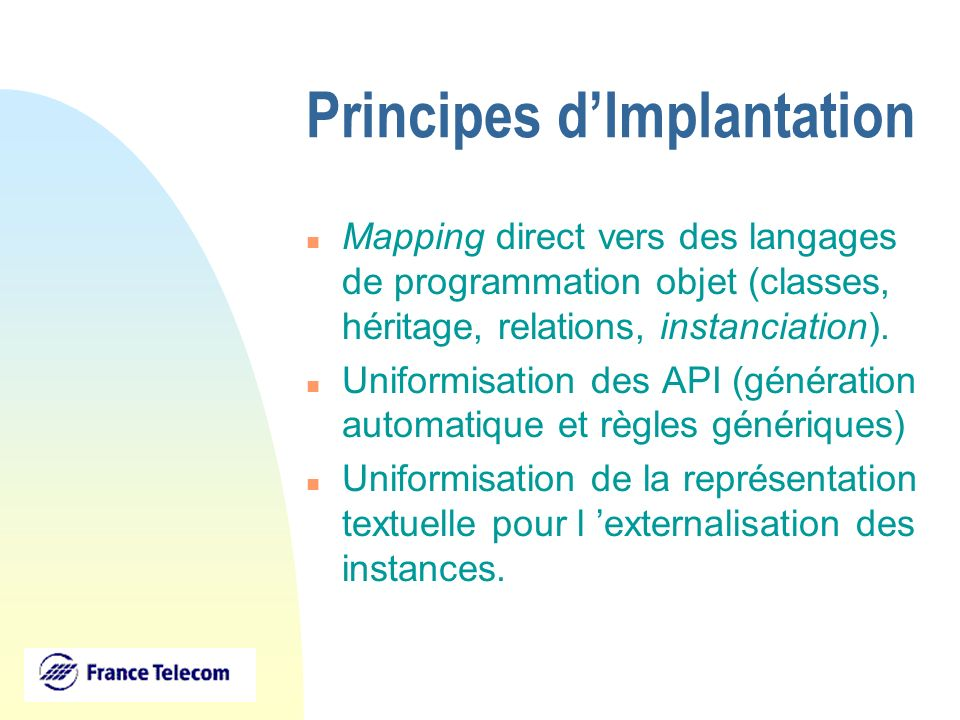 Principes dImplantation n Mapping direct vers des langages de programmation objet (classes, héritage, relations, instanciation). n Uniformisation des
