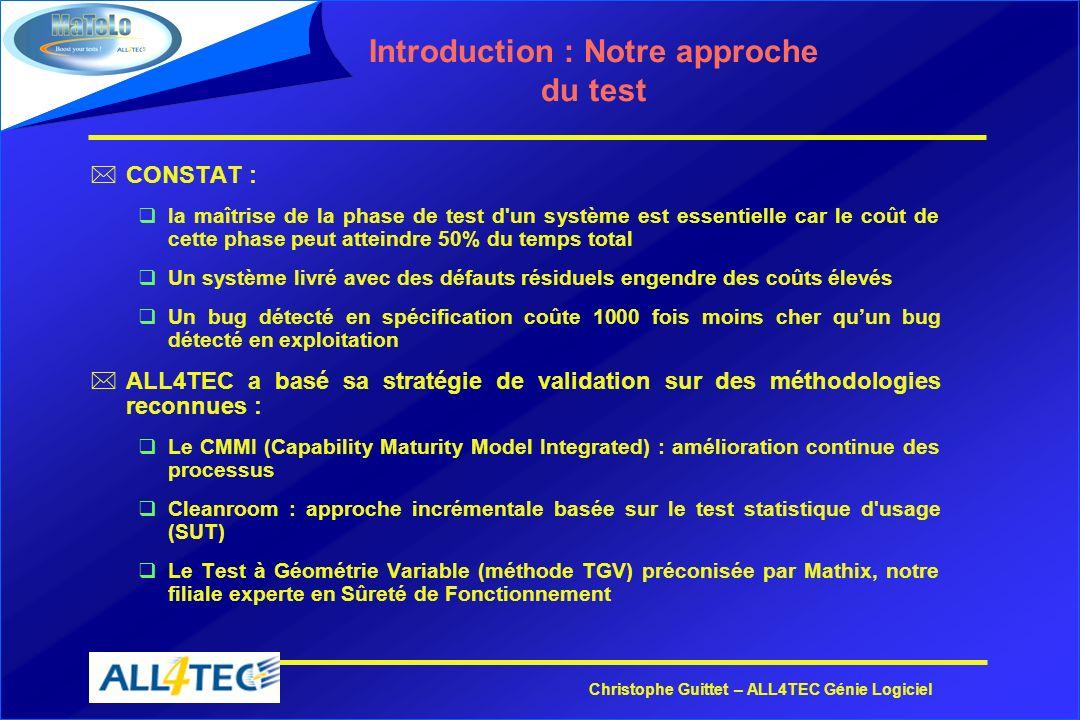 Christophe Guittet – ALL4TEC Génie Logiciel MaTeLo : un projet ambitieux *Pourquoi MaTelo : qA lorigine, lidée était de mesurer la fiabilité des systèmes quALL4TEC livrait à ses clients, et de donner un critère darrêt des tests.