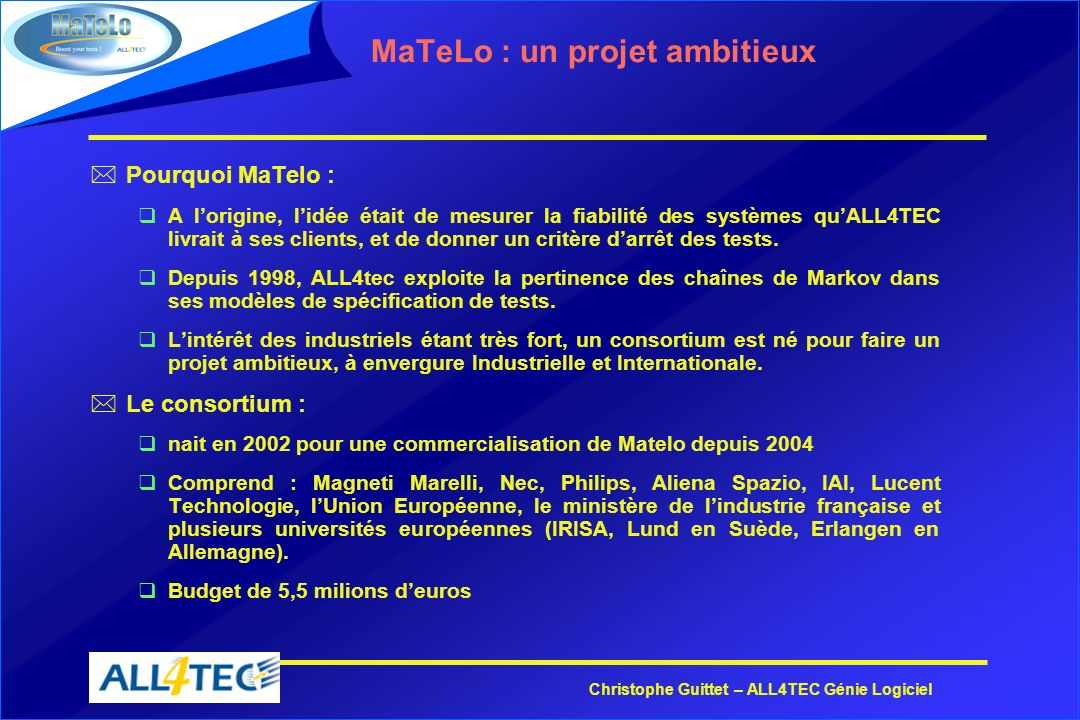 Christophe Guittet – ALL4TEC Génie Logiciel MaTeLo : un projet ambitieux *Pourquoi MaTelo : qA lorigine, lidée était de mesurer la fiabilité des systè