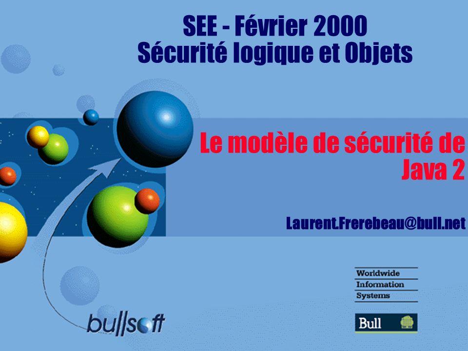 Le modèle de sécurité de Java 2 Laurent.Frerebeau@bull.net SEE - Février 2000 Sécurité logique et Objets