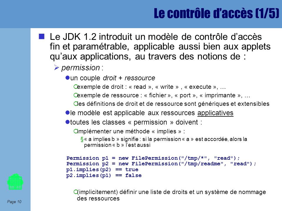 Page 10 Le contrôle daccès (1/5) Le JDK 1.2 introduit un modèle de contrôle daccès fin et paramétrable, applicable aussi bien aux applets quaux applic