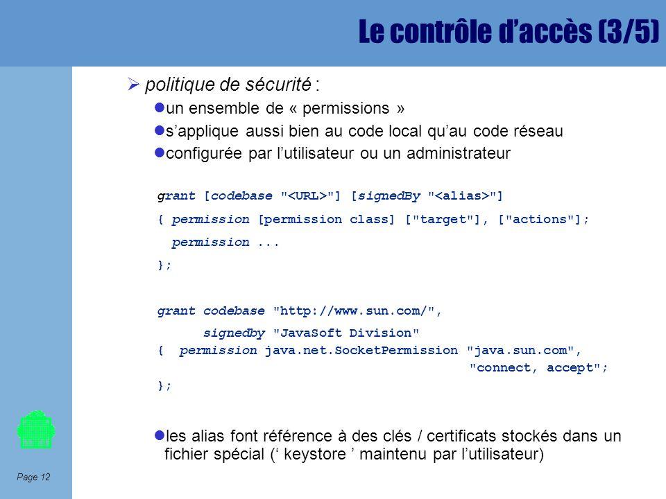 Page 12 Le contrôle daccès (3/5) politique de sécurité : un ensemble de « permissions » sapplique aussi bien au code local quau code réseau configurée