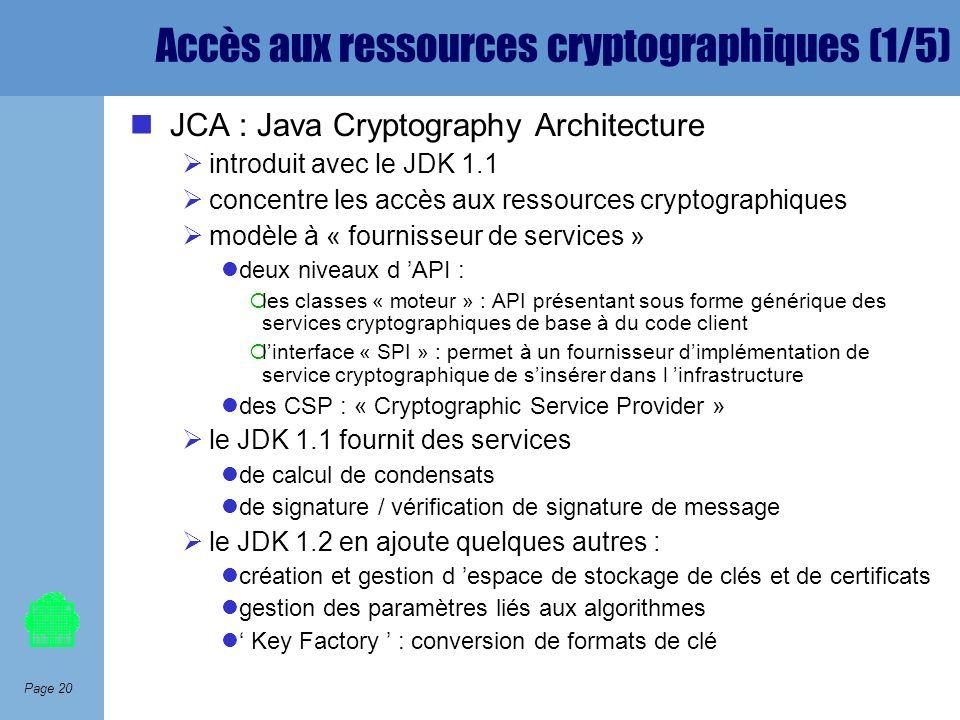 Page 20 Accès aux ressources cryptographiques (1/5) JCA : Java Cryptography Architecture introduit avec le JDK 1.1 concentre les accès aux ressources