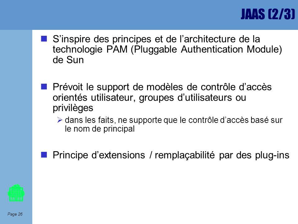 Page 26 JAAS (2/3) Sinspire des principes et de larchitecture de la technologie PAM (Pluggable Authentication Module) de Sun Prévoit le support de mod