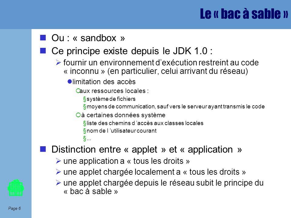 Page 6 Le « bac à sable » Ou : « sandbox » Ce principe existe depuis le JDK 1.0 : fournir un environnement dexécution restreint au code « inconnu » (e