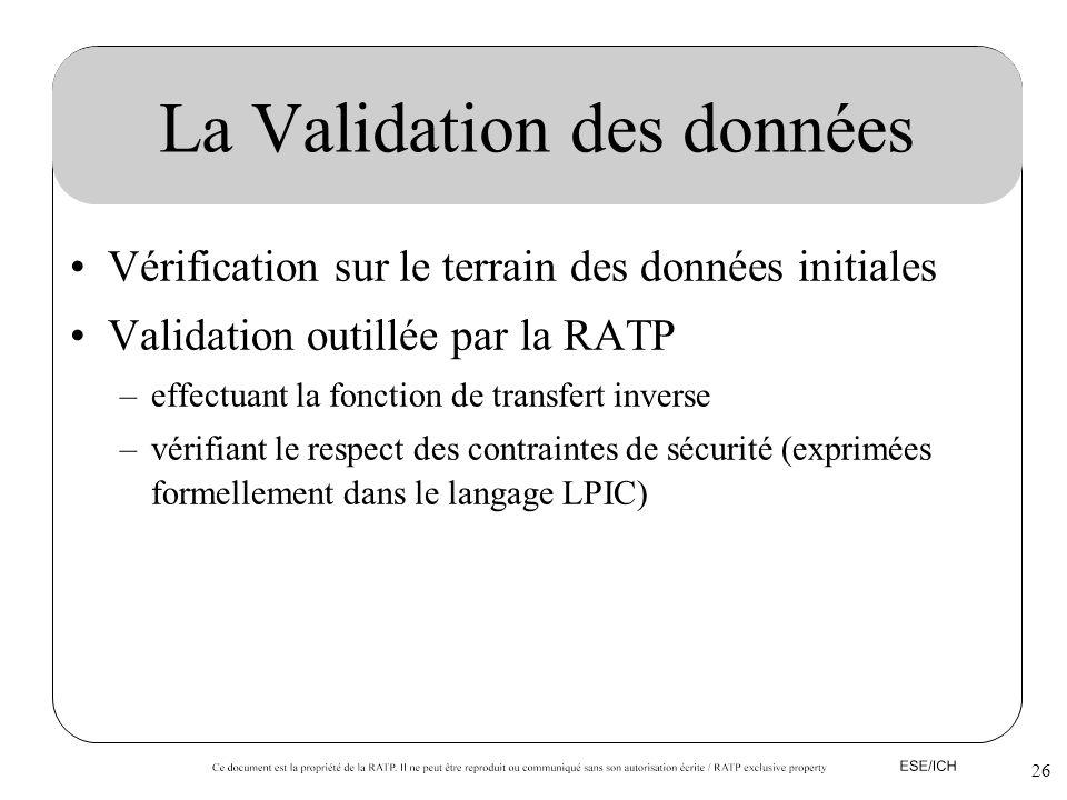 26 La Validation des données Vérification sur le terrain des données initiales Validation outillée par la RATP –effectuant la fonction de transfert in