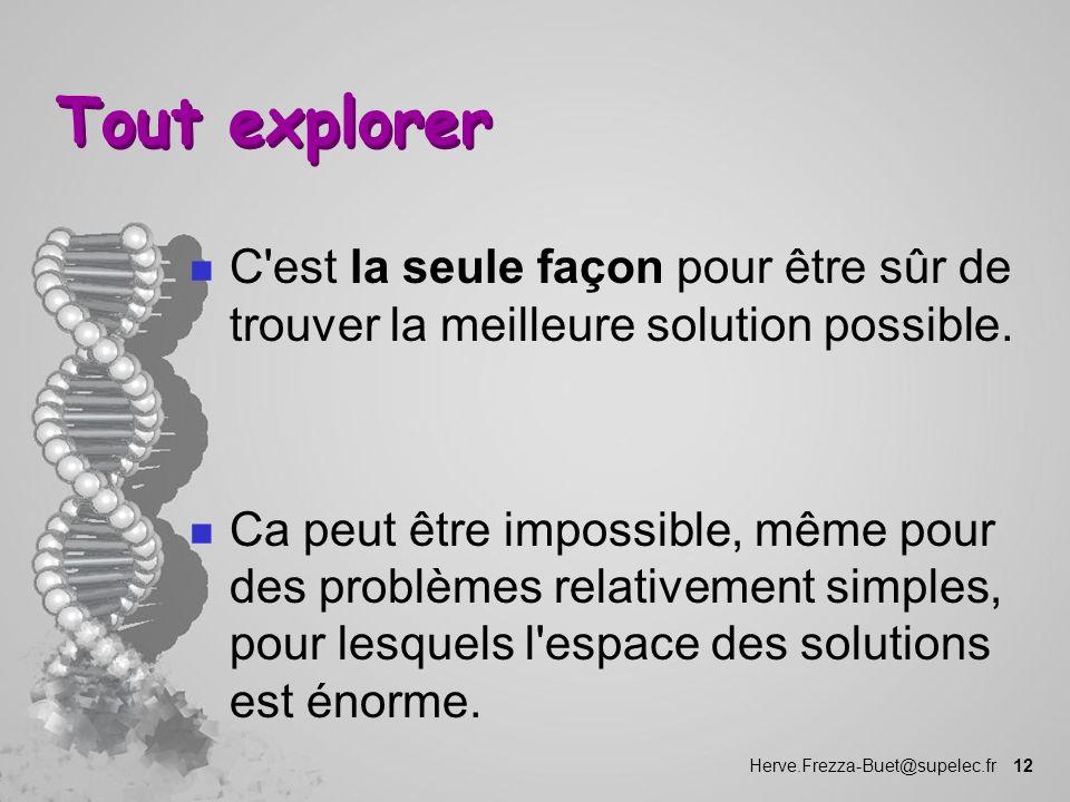 Herve.Frezza-Buet@supelec.fr 12 Tout explorer n C'est la seule façon pour être sûr de trouver la meilleure solution possible. n Ca peut être impossibl
