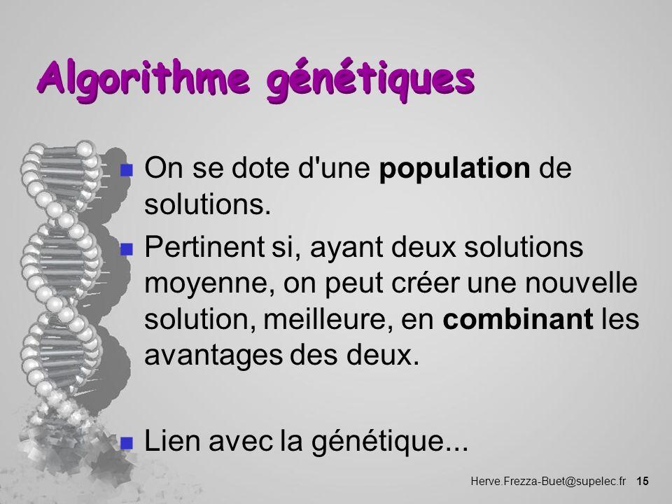 Herve.Frezza-Buet@supelec.fr 15 Algorithme génétiques n On se dote d'une population de solutions. n Pertinent si, ayant deux solutions moyenne, on peu