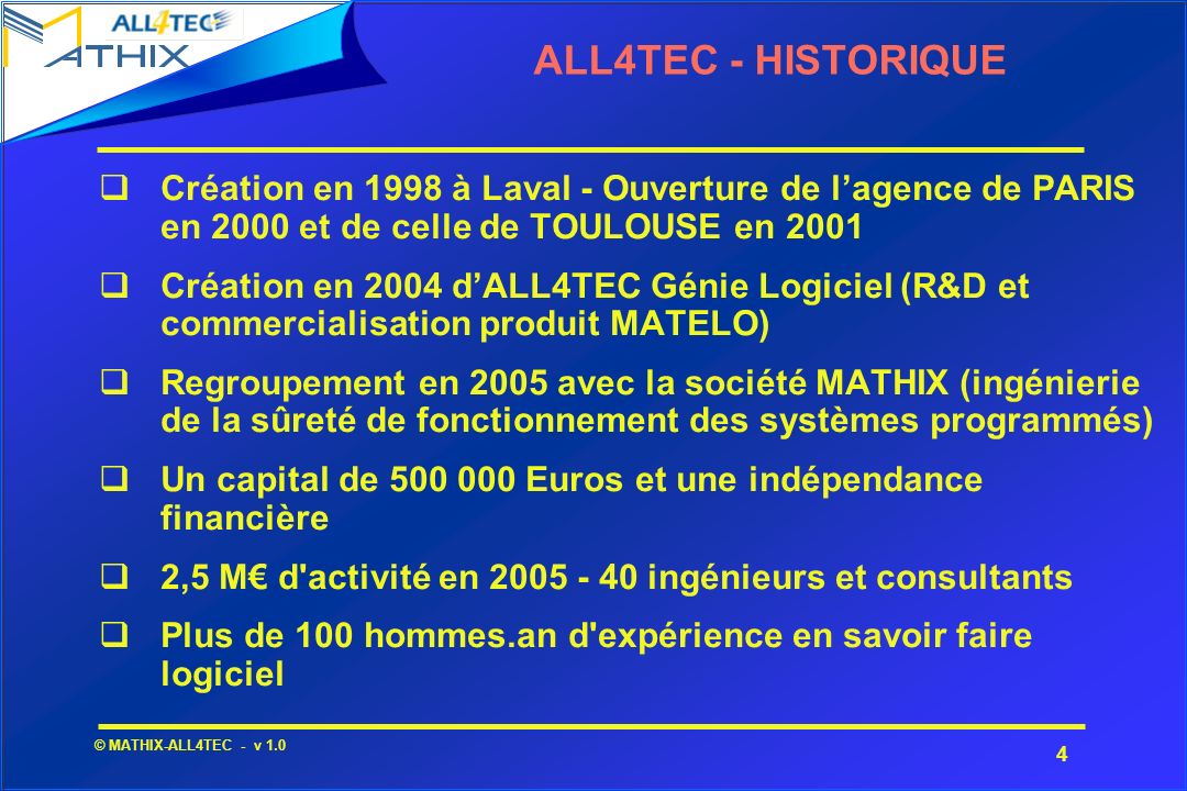 4 © MATHIX-ALL4TEC - v 1.0 ALL4TEC - HISTORIQUE Création en 1998 à Laval - Ouverture de lagence de PARIS en 2000 et de celle de TOULOUSE en 2001 Créat