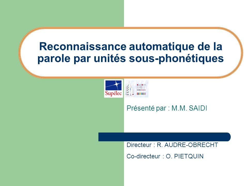 Reconnaissance automatique de la parole par unités sous-phonétiques Présenté par : M.M. SAIDI Directeur : R. AUDRE-OBRECHT Co-directeur : O. PIETQUIN