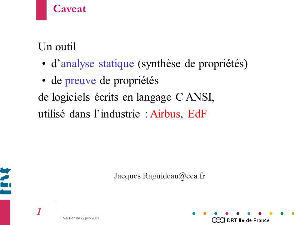 Version du 22 juin 2001 1 Un outil danalyse statique (synthèse de propriétés) de preuve de propriétés de logiciels écrits en langage C ANSI, utilisé dans lindustrie : Airbus, EdF Jacques.Raguideau@cea.fr Caveat