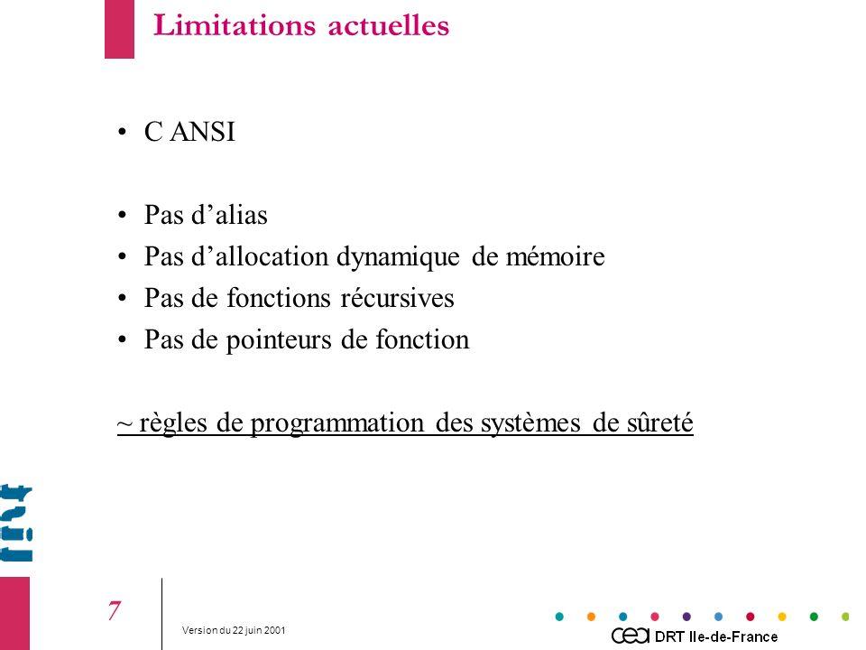 Version du 22 juin 2001 7 C ANSI Pas dalias Pas dallocation dynamique de mémoire Pas de fonctions récursives Pas de pointeurs de fonction ~ règles de programmation des systèmes de sûreté Limitations actuelles