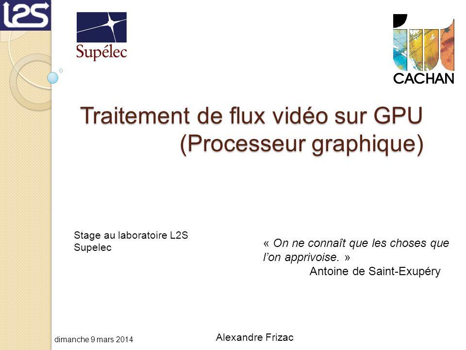Traitement de flux vidéo sur GPU (Processeur graphique) « On ne connaît que les choses que lon apprivoise. » Antoine de Saint-Exupéry Alexandre Frizac