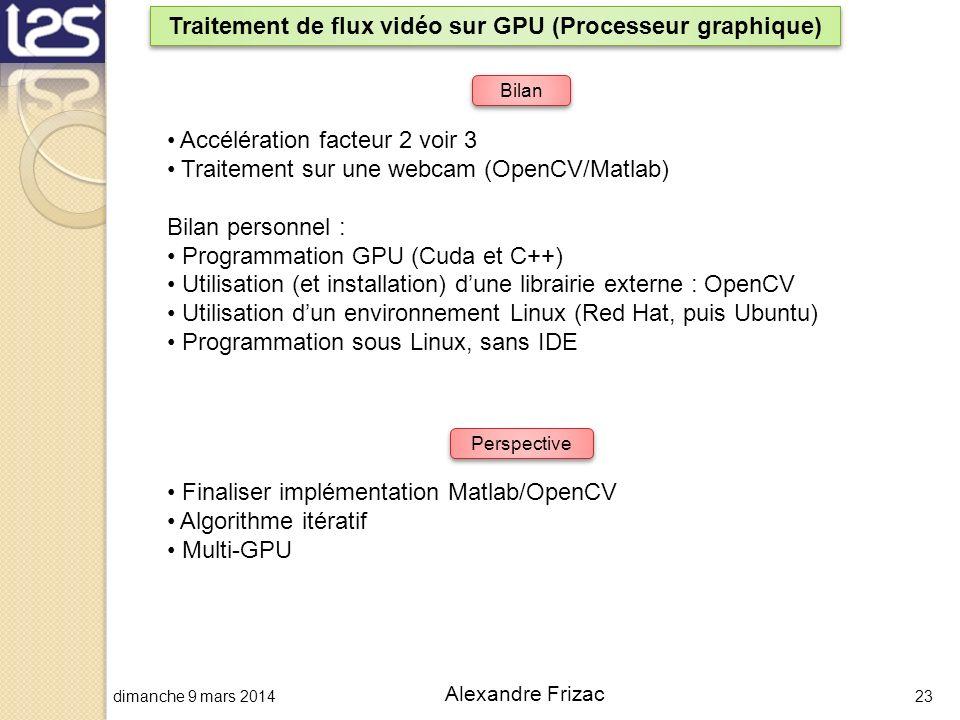 dimanche 9 mars 201423 Alexandre Frizac Traitement de flux vidéo sur GPU (Processeur graphique) Bilan Accélération facteur 2 voir 3 Traitement sur une