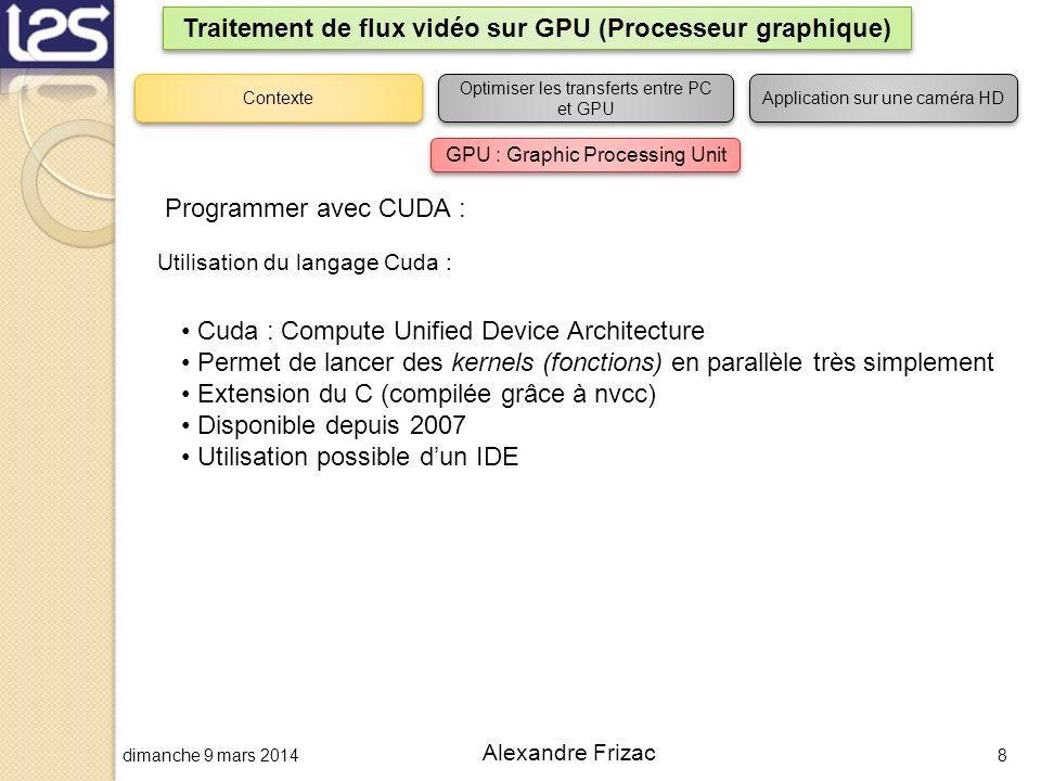 dimanche 9 mars 20148 Alexandre Frizac Traitement de flux vidéo sur GPU (Processeur graphique) Utilisation du langage Cuda : Cuda : Compute Unified De