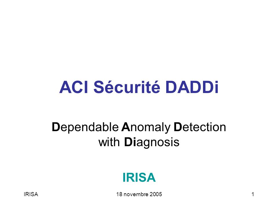 IRISA18 novembre 20051 ACI Sécurité DADDi Dependable Anomaly Detection with Diagnosis IRISA