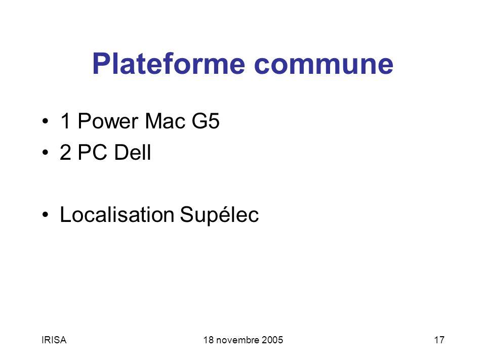 IRISA18 novembre 200517 Plateforme commune 1 Power Mac G5 2 PC Dell Localisation Supélec