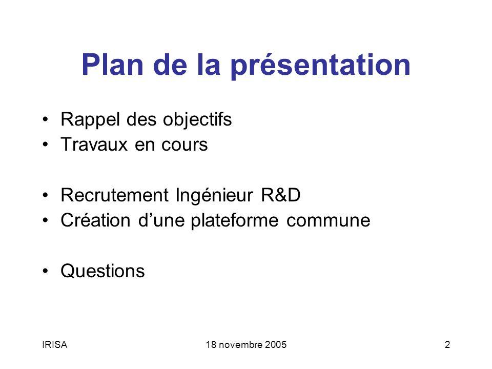 18 novembre 20052 Plan de la présentation Rappel des objectifs Travaux en cours Recrutement Ingénieur R&D Création dune plateforme commune Questions