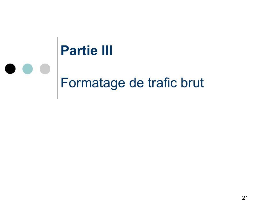21 Partie III Formatage de trafic brut
