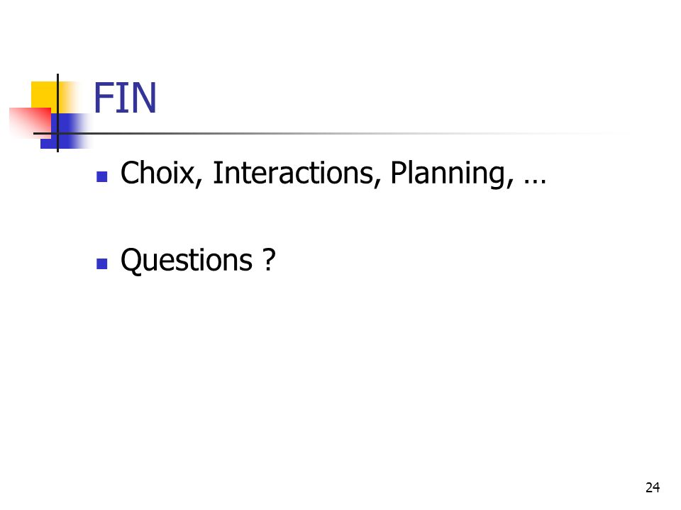 24 FIN Choix, Interactions, Planning, … Questions ?