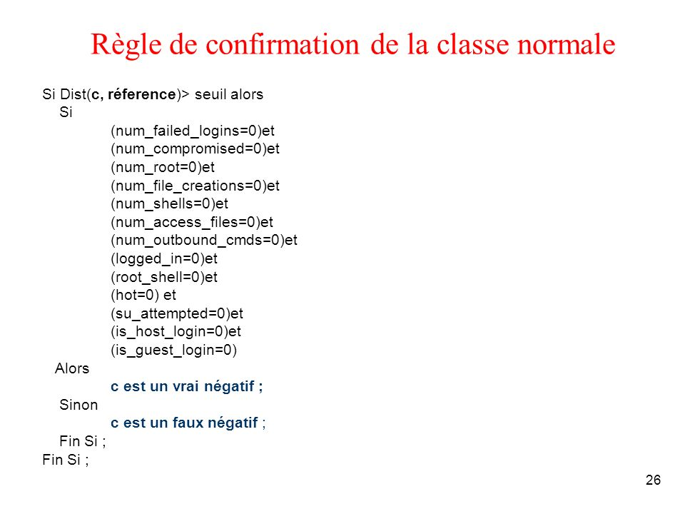 26 Règle de confirmation de la classe normale Si Dist(c, réference)> seuil alors Si (num_failed_logins=0)et (num_compromised=0)et (num_root=0)et (num_file_creations=0)et (num_shells=0)et (num_access_files=0)et (num_outbound_cmds=0)et (logged_in=0)et (root_shell=0)et (hot=0) et (su_attempted=0)et (is_host_login=0)et (is_guest_login=0) Alors c est un vrai négatif ; Sinon c est un faux négatif ; Fin Si ;