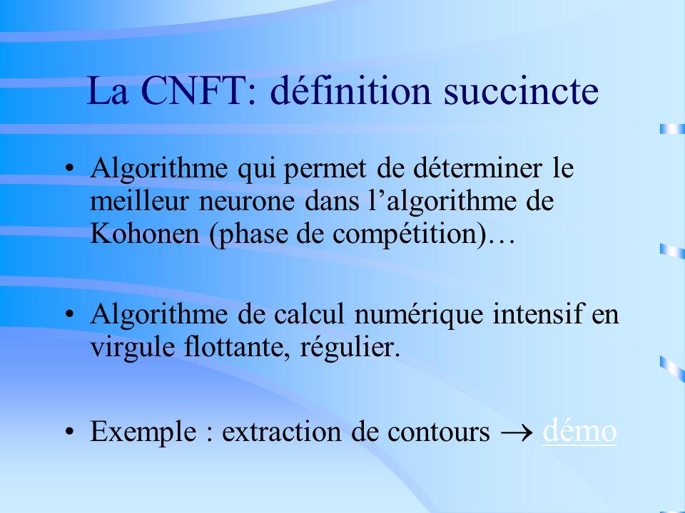 La CNFT: définition succincte Algorithme qui permet de déterminer le meilleur neurone dans lalgorithme de Kohonen (phase de compétition)… Algorithme d