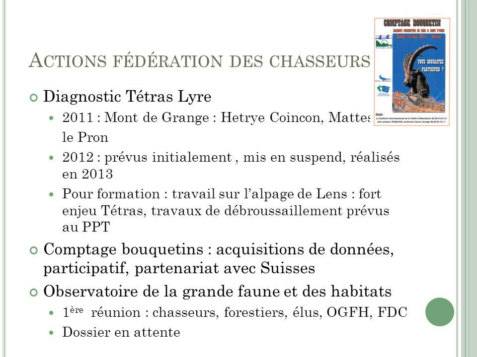 A CTIONS FÉDÉRATION DES CHASSEURS Diagnostic Tétras Lyre 2011 : Mont de Grange : Hetrye Coincon, Mattes, le Pron 2012 : prévus initialement, mis en su